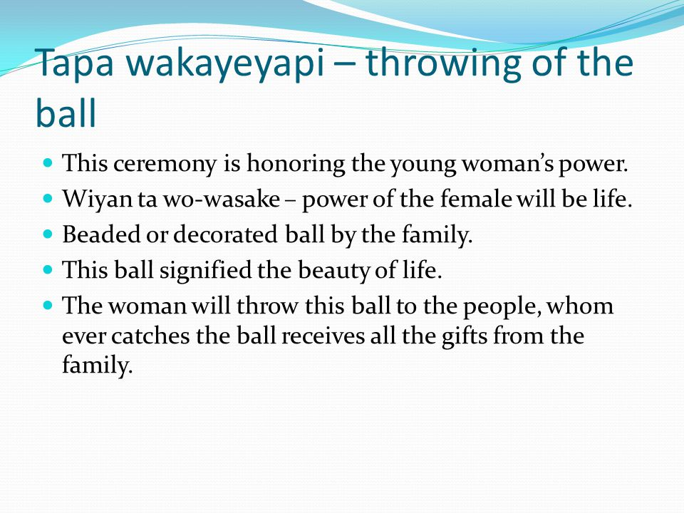 Tapa wakayeyapi – throwing of the ball This ceremony is honoring the young woman's power.