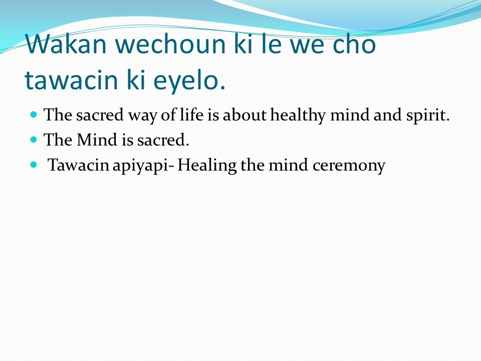 Wakan wechoun ki le we cho tawacin ki eyelo. The sacred way of life is about healthy mind and spirit. The Mind is sacred. Tawacin apiyapi- Healing the