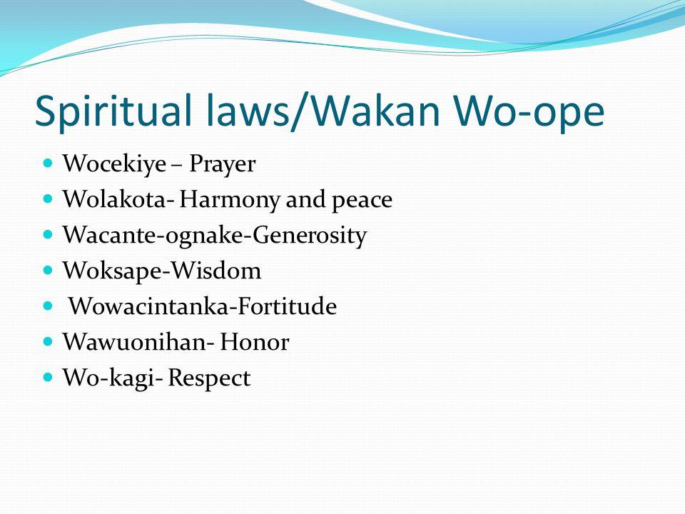 Spiritual laws/Wakan Wo-ope Wocekiye – Prayer Wolakota- Harmony and peace Wacante-ognake-Generosity Woksape-Wisdom Wowacintanka-Fortitude Wawuonihan- Honor Wo-kagi- Respect