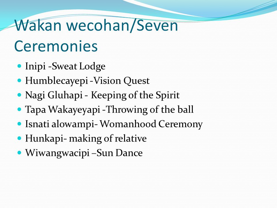 Wakan wecohan/Seven Ceremonies Inipi -Sweat Lodge Humblecayepi -Vision Quest Nagi Gluhapi - Keeping of the Spirit Tapa Wakayeyapi -Throwing of the ball Isnati alowampi- Womanhood Ceremony Hunkapi- making of relative Wiwangwacipi –Sun Dance