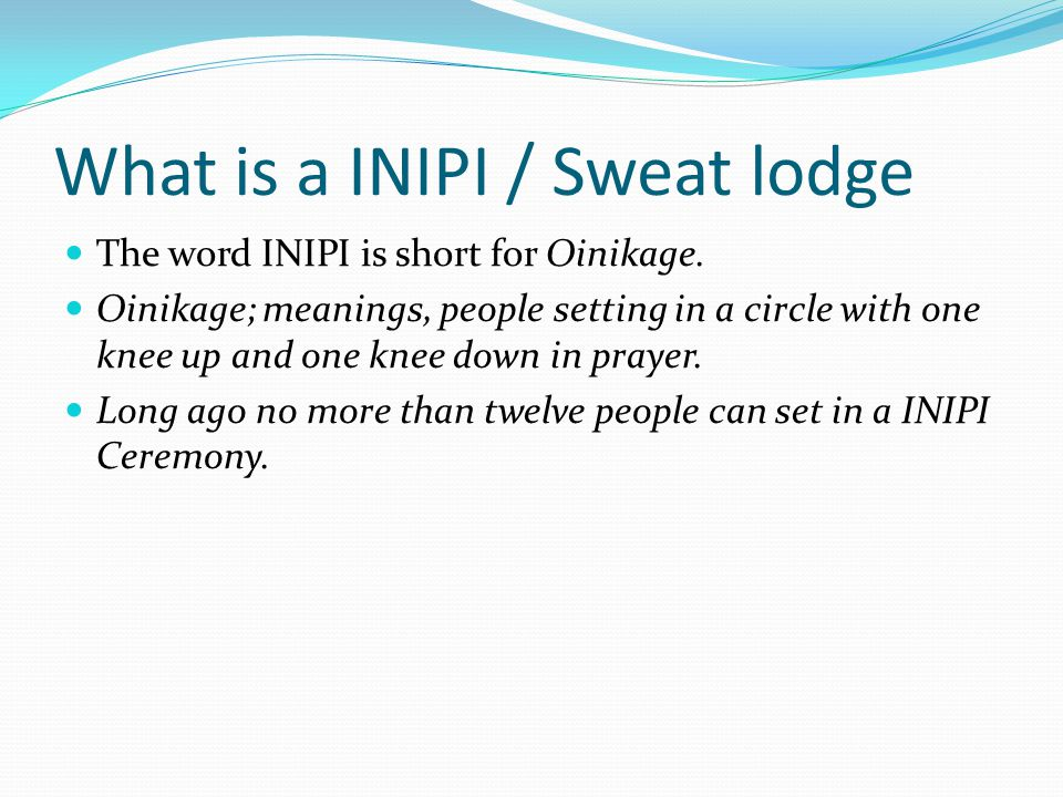 What is a INIPI / Sweat lodge The word INIPI is short for Oinikage.