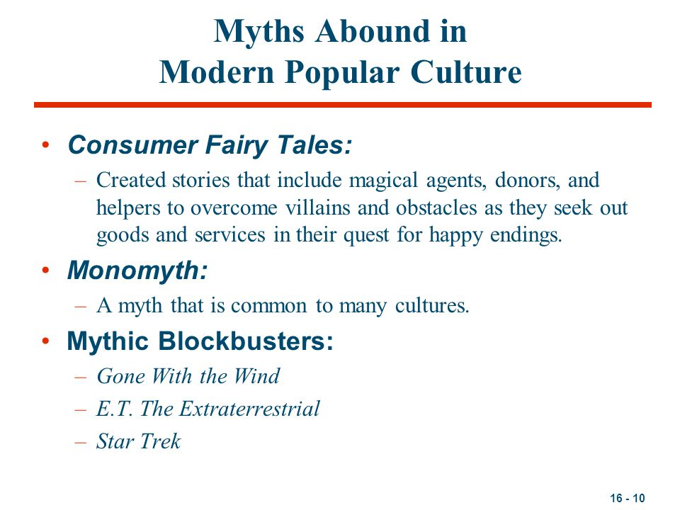 16 - 10 Myths Abound in Modern Popular Culture Consumer Fairy Tales: –Created stories that include magical agents, donors, and helpers to overcome villains and obstacles as they seek out goods and services in their quest for happy endings.