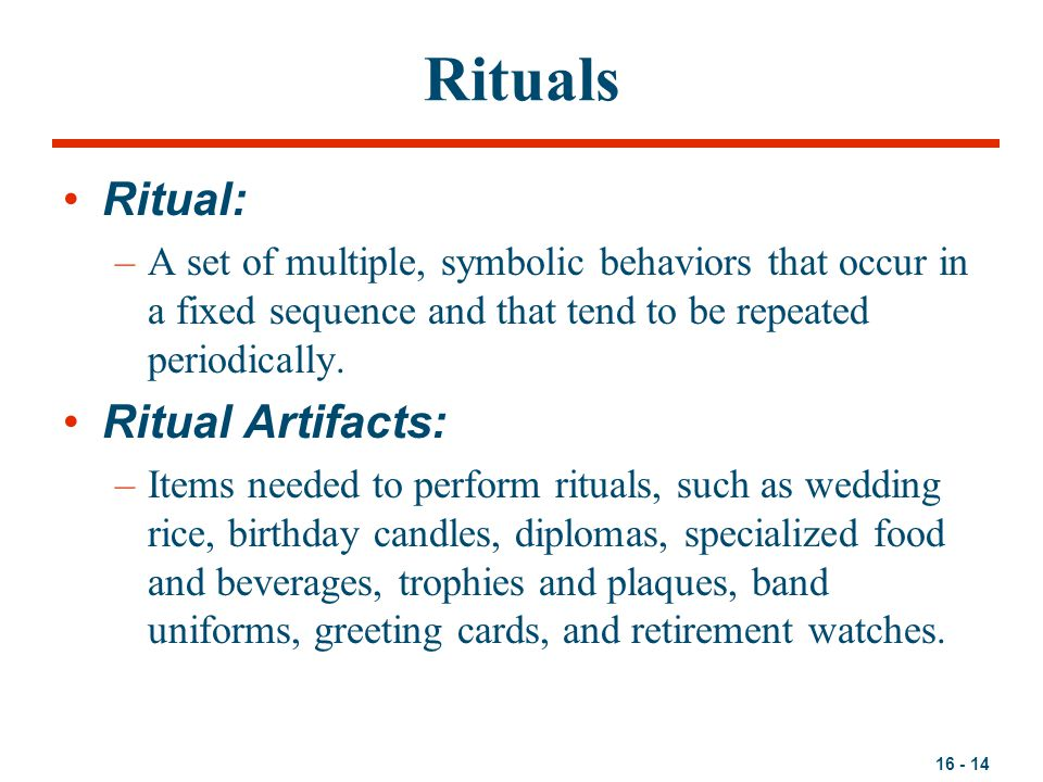 16 - 14 Rituals Ritual: –A set of multiple, symbolic behaviors that occur in a fixed sequence and that tend to be repeated periodically.