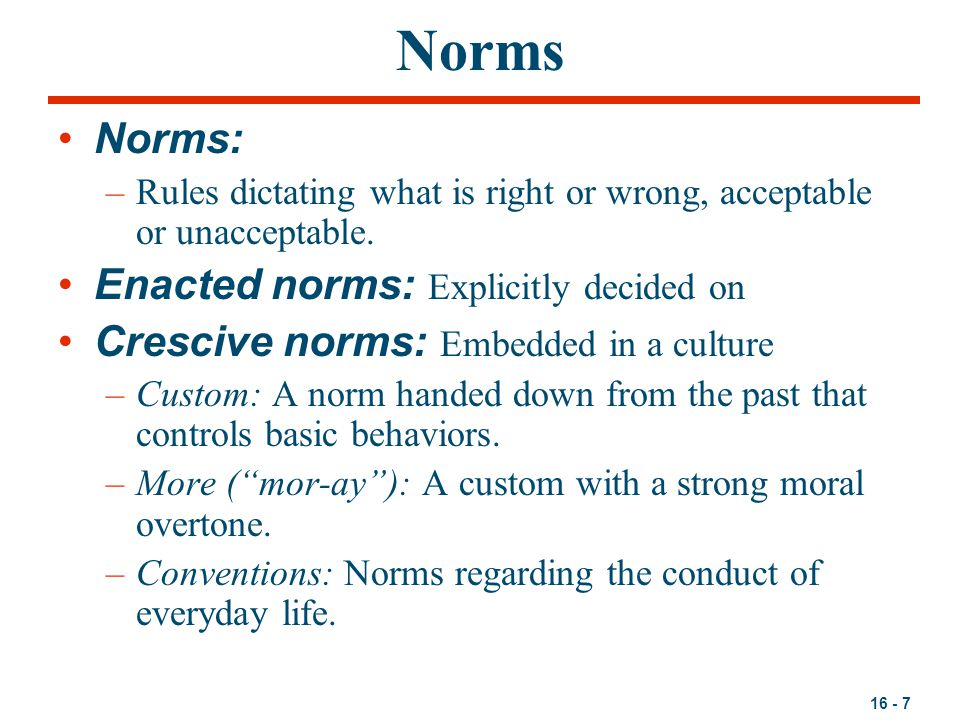 16 - 7 Norms Norms: –Rules dictating what is right or wrong, acceptable or unacceptable.
