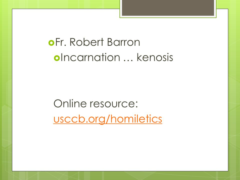  Fr. Robert Barron  Incarnation … kenosis Online resource: usccb.org/homiletics