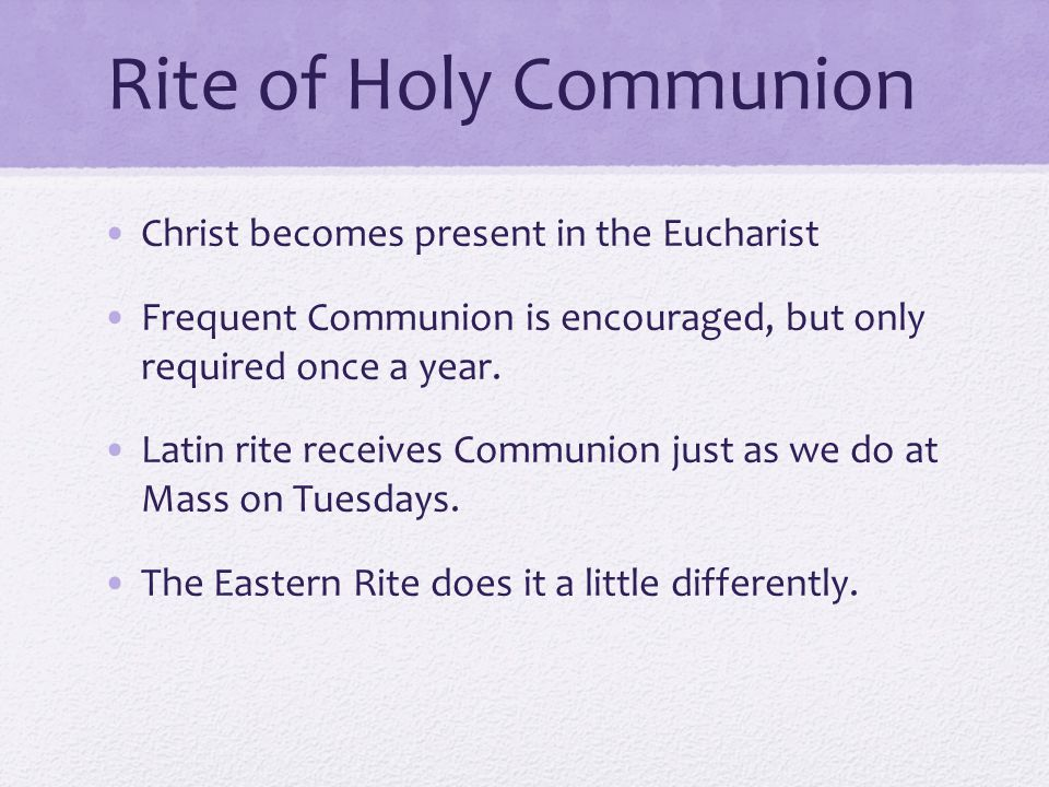 Rite of Holy Communion Christ becomes present in the Eucharist Frequent Communion is encouraged, but only required once a year.