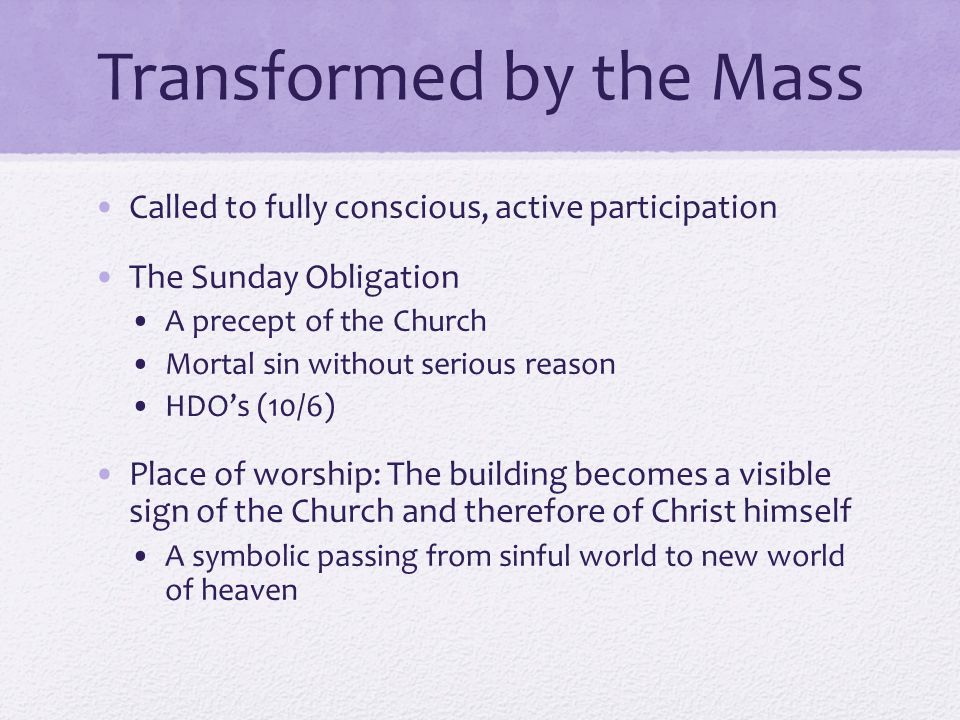 Transformed by the Mass Called to fully conscious, active participation The Sunday Obligation A precept of the Church Mortal sin without serious reason HDO's (10/6) Place of worship: The building becomes a visible sign of the Church and therefore of Christ himself A symbolic passing from sinful world to new world of heaven