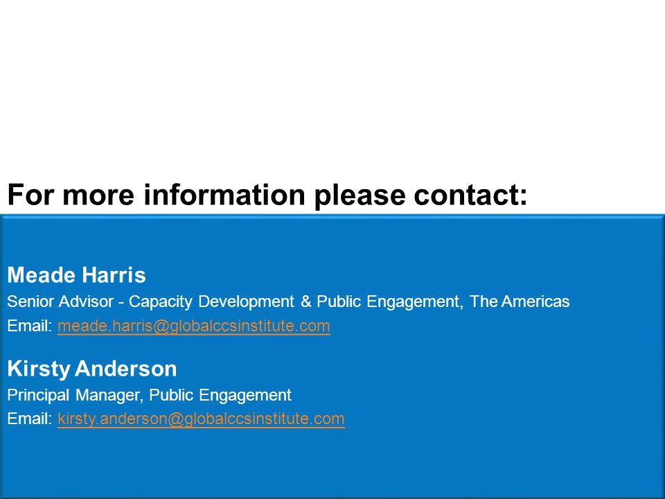 Meade Harris Senior Advisor - Capacity Development & Public Engagement, The Americas Email: meade.harris@globalccsinstitute.commeade.harris@globalccsinstitute.com Kirsty Anderson Principal Manager, Public Engagement Email: kirsty.anderson@globalccsinstitute.comkirsty.anderson@globalccsinstitute.com For more information please contact: