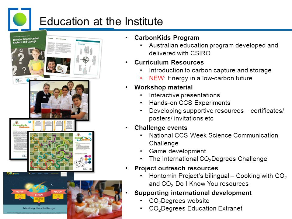Education at the Institute CarbonKids Program Australian education program developed and delivered with CSIRO Curriculum Resources Introduction to carbon capture and storage NEW: Energy in a low-carbon future Workshop material Interactive presentations Hands-on CCS Experiments Developing supportive resources – certificates/ posters/ invitations etc Challenge events National CCS Week Science Communication Challenge Game development The International CO 2 Degrees Challenge Project outreach resources Hontomin Project's bilingual – Cooking with CO 2 and CO 2 Do I Know You resources Supporting international development CO 2 Degrees website CO 2 Degrees Education Extranet