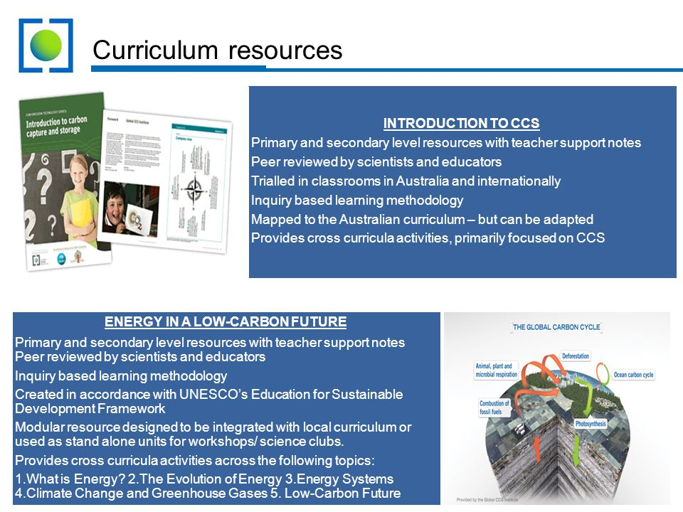 Curriculum resources INTRODUCTION TO CCS Primary and secondary level resources with teacher support notes Peer reviewed by scientists and educators Trialled in classrooms in Australia and internationally Inquiry based learning methodology Mapped to the Australian curriculum – but can be adapted Provides cross curricula activities, primarily focused on CCS ENERGY IN A LOW-CARBON FUTURE Primary and secondary level resources with teacher support notes Peer reviewed by scientists and educators Inquiry based learning methodology Created in accordance with UNESCO's Education for Sustainable Development Framework Modular resource designed to be integrated with local curriculum or used as stand alone units for workshops/ science clubs.