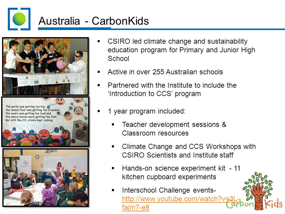 Australia - CarbonKids  CSIRO led climate change and sustainability education program for Primary and Junior High School  Active in over 255 Australian schools  Partnered with the Institute to include the 'Introduction to CCS' program  1 year program included:  Teacher development sessions & Classroom resources  Climate Change and CCS Workshops with CSIRO Scientists and Institute staff  Hands-on science experiment kit - 11 kitchen cupboard experiments  Interschool Challenge events- http://www.youtube.com/watch?v=3L- fajm7-e8 http://www.youtube.com/watch?v=3L- fajm7-e8
