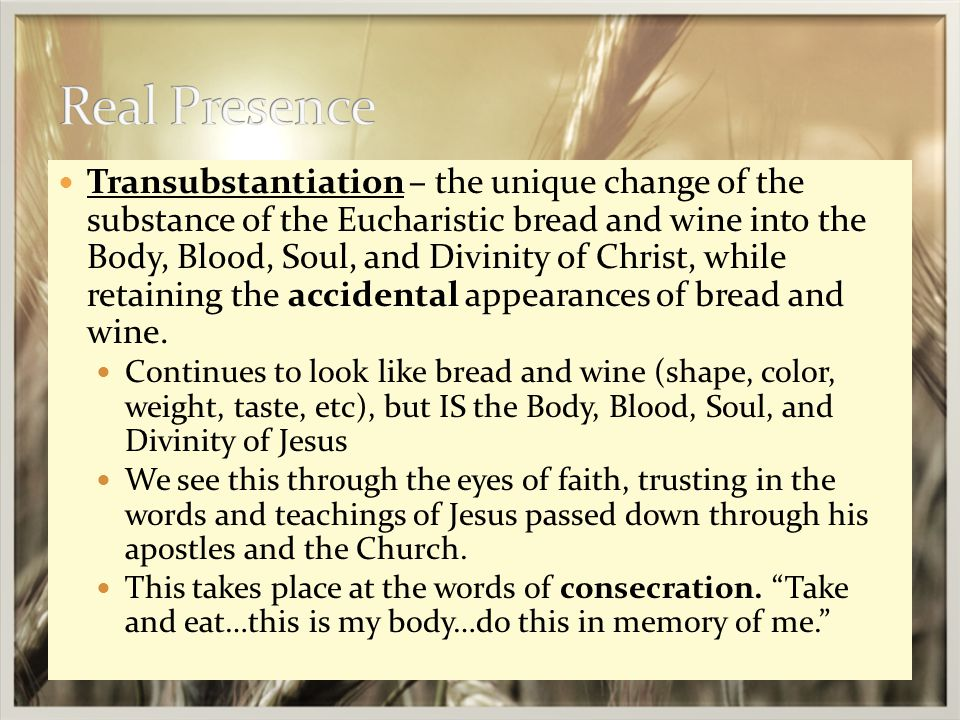 Transubstantiation – the unique change of the substance of the Eucharistic bread and wine into the Body, Blood, Soul, and Divinity of Christ, while retaining the accidental appearances of bread and wine.