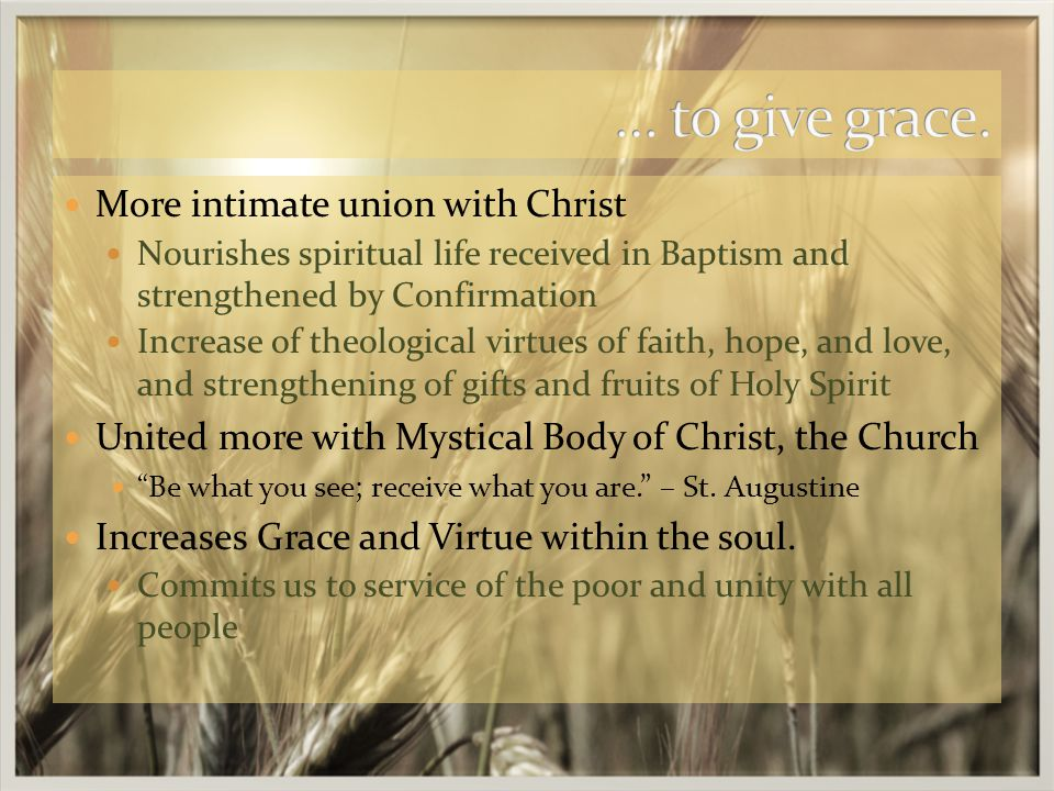 More intimate union with Christ Nourishes spiritual life received in Baptism and strengthened by Confirmation Increase of theological virtues of faith, hope, and love, and strengthening of gifts and fruits of Holy Spirit United more with Mystical Body of Christ, the Church Be what you see; receive what you are. – St.