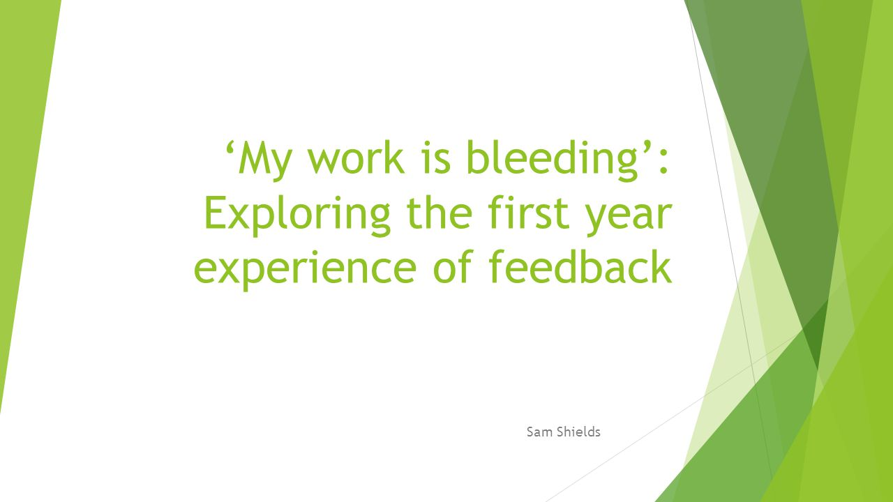 'My work is bleeding': Exploring the first year experience of feedback Sam Shields