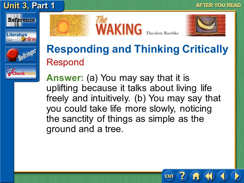 The Waking Unit 3, Part 1 AFTER YOU READ Responding and Thinking Critically Respond 1.(a) Is this an uplifting poem? Explain. (b) How can you apply th