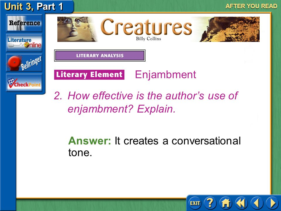Creatures Unit 3, Part 1 AFTER YOU READ Enjambment Answer: In stanzas 3, 4, 5, 6, 7, and 8. 1.Where does the poet use enjambment in the poem?