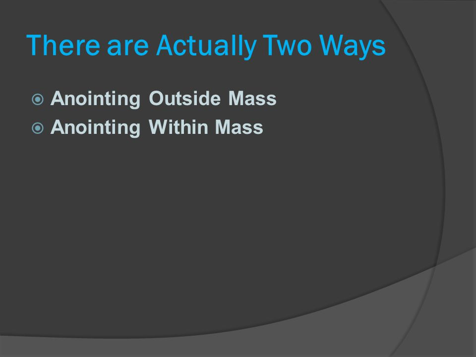 There are Actually Two Ways  Anointing Outside Mass  Anointing Within Mass