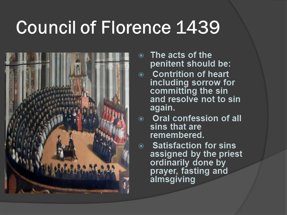 Council of Florence 1439  The acts of the penitent should be:  Contrition of heart including sorrow for committing the sin and resolve not to sin ag