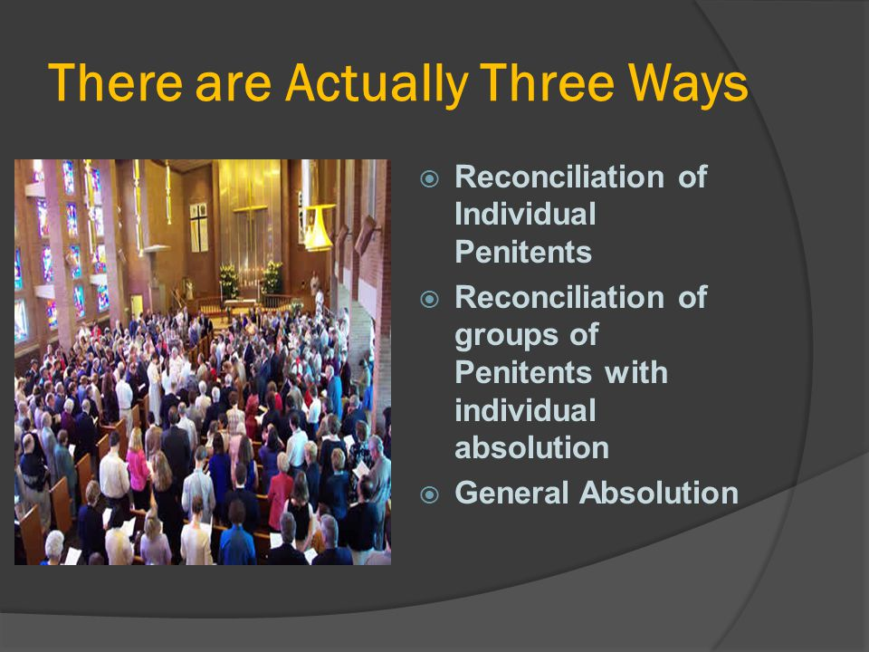 There are Actually Three Ways  Reconciliation of Individual Penitents  Reconciliation of groups of Penitents with individual absolution  General Ab