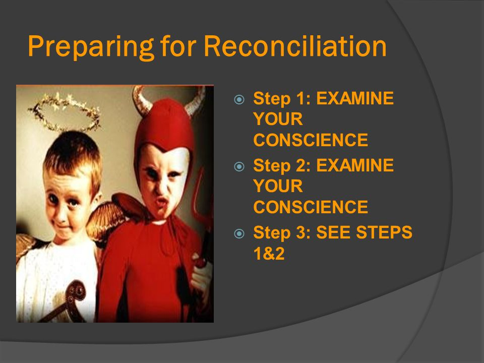 Preparing for Reconciliation  Step 1: EXAMINE YOUR CONSCIENCE  Step 2: EXAMINE YOUR CONSCIENCE  Step 3: SEE STEPS 1&2