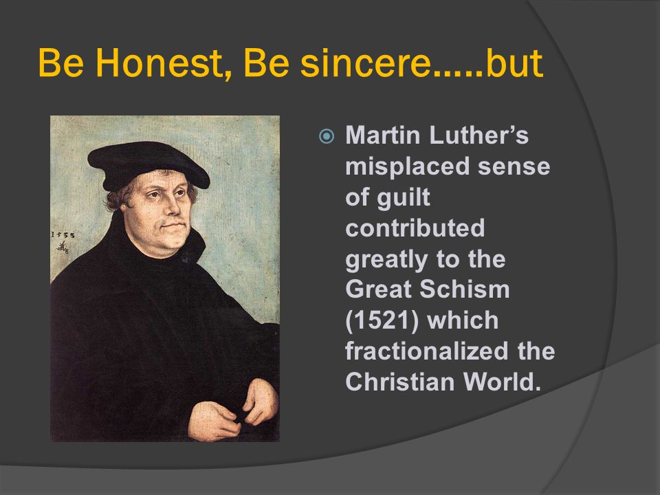 Be Honest, Be sincere…..but  Martin Luther's misplaced sense of guilt contributed greatly to the Great Schism (1521) which fractionalized the Christi