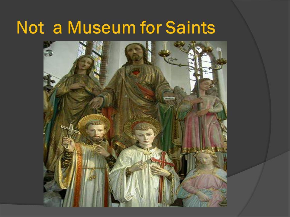Not a Museum for Saints