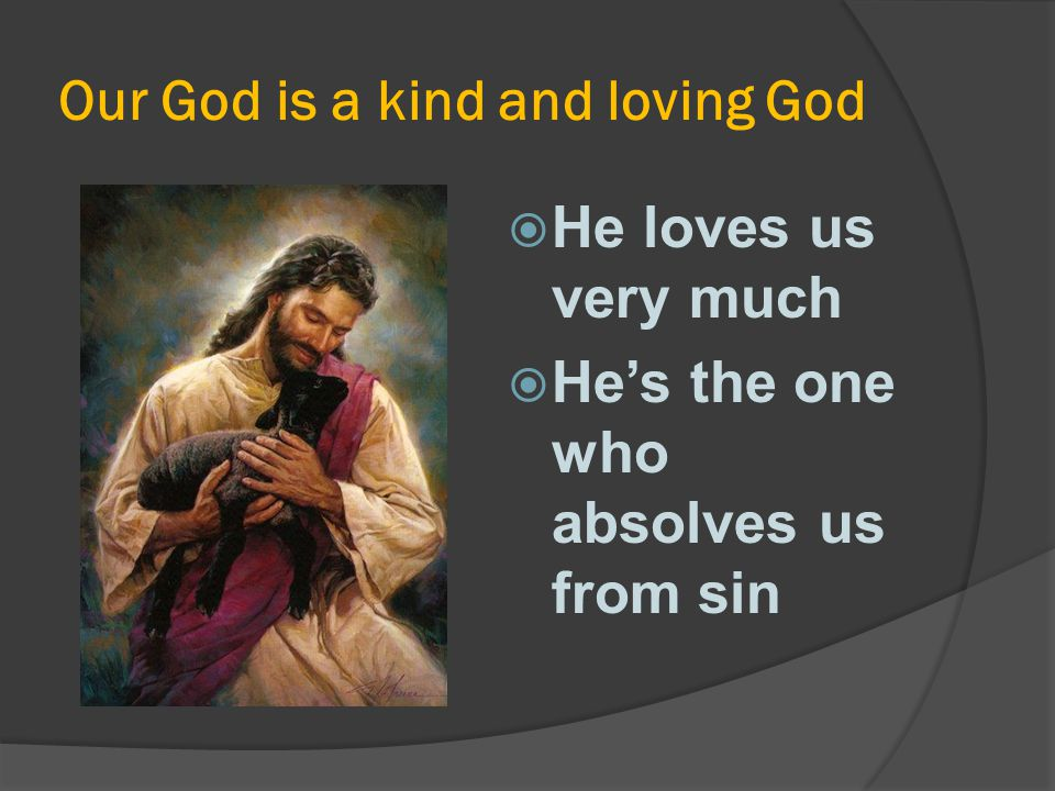 Our God is a kind and loving God  He loves us very much  He's the one who absolves us from sin