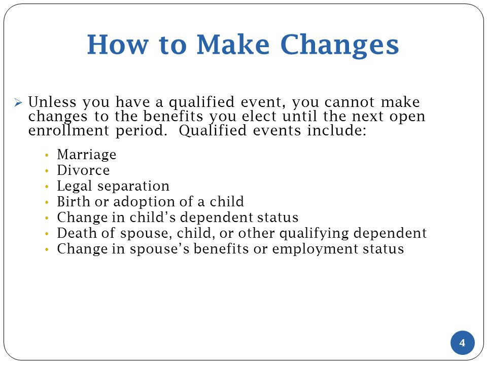 How to Make Changes  Unless you have a qualified event, you cannot make changes to the benefits you elect until the next open enrollment period.