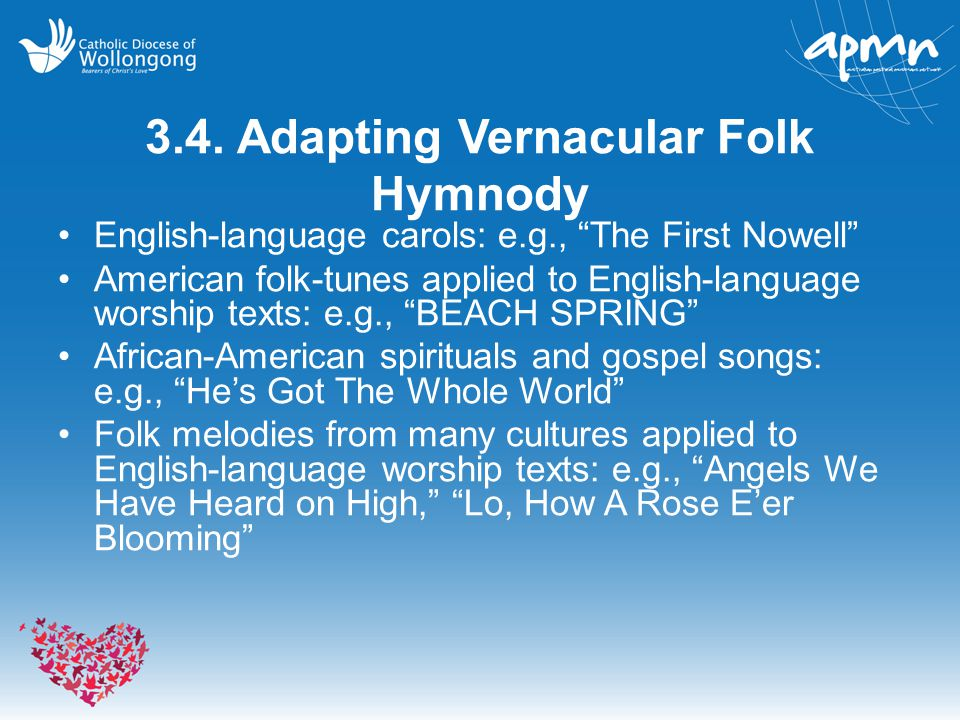 "3.4. Adapting Vernacular Folk Hymnody English-language carols: e.g., ""The First Nowell"" American folk-tunes applied to English-language worship texts:"