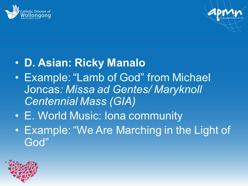 "D. Asian: Ricky Manalo Example: ""Lamb of God"" from Michael Joncas: Missa ad Gentes/ Maryknoll Centennial Mass (GIA) E. World Music: Iona community Exa"