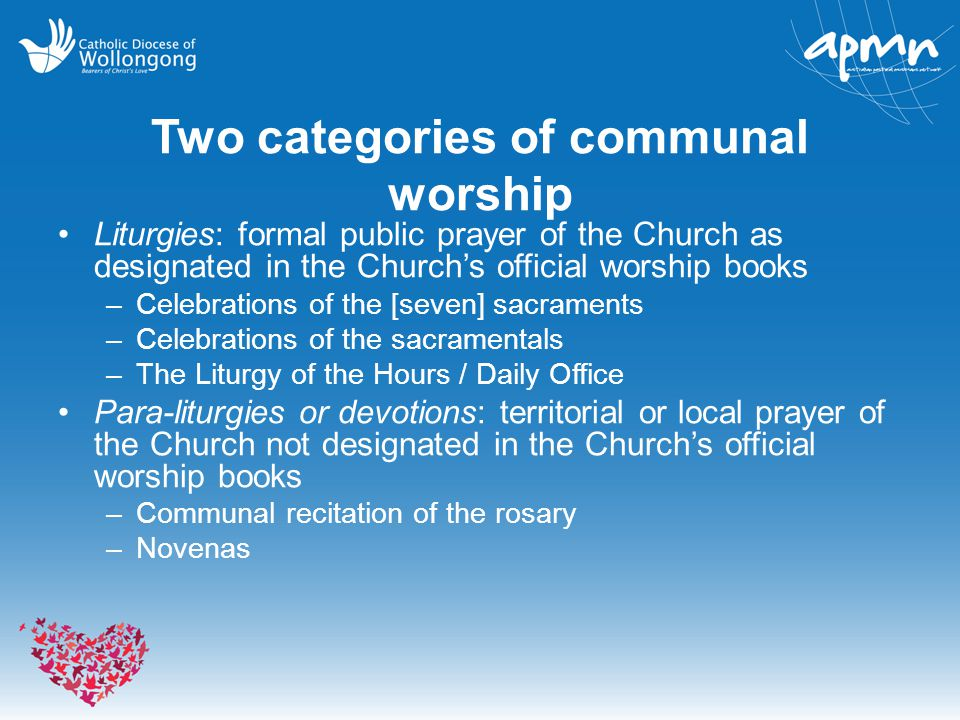 Two categories of communal worship Liturgies: formal public prayer of the Church as designated in the Church's official worship books –Celebrations of