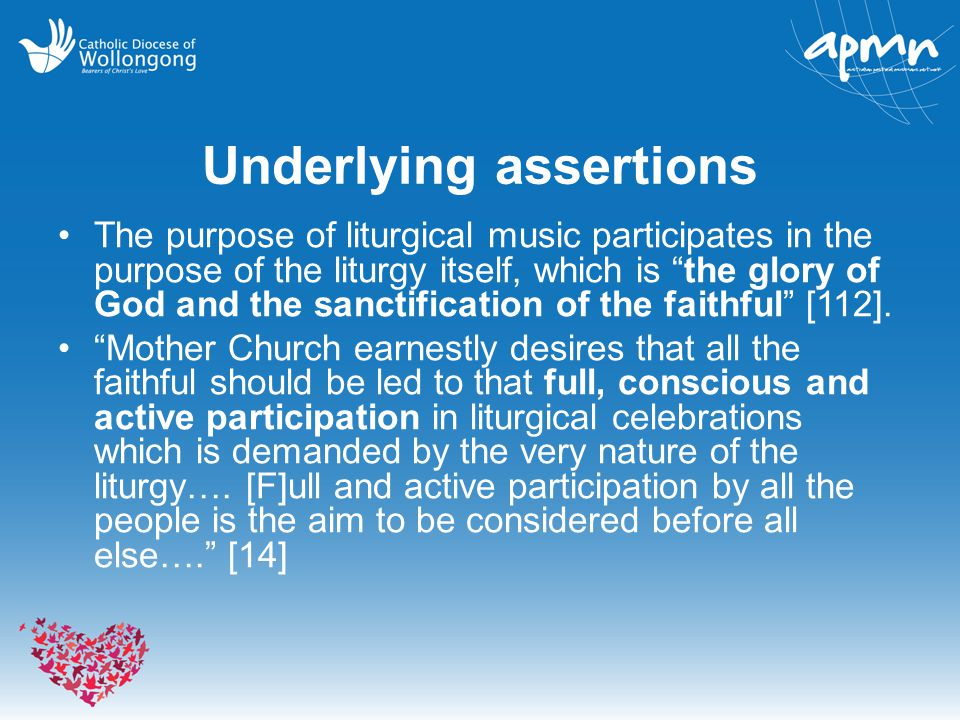 "Underlying assertions The purpose of liturgical music participates in the purpose of the liturgy itself, which is ""the glory of God and the sanctifica"