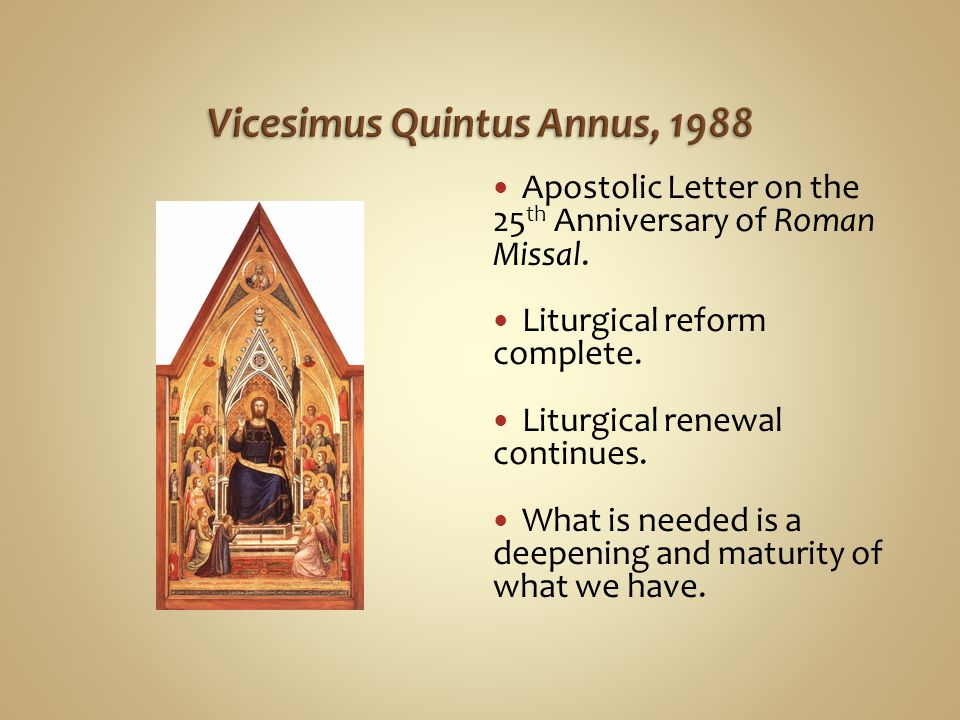 Apostolic Letter on the 25 th Anniversary of Roman Missal. Liturgical reform complete. Liturgical renewal continues. What is needed is a deepening and