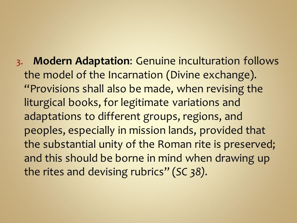 "3. Modern Adaptation: Genuine inculturation follows the model of the Incarnation (Divine exchange). ""Provisions shall also be made, when revising the"