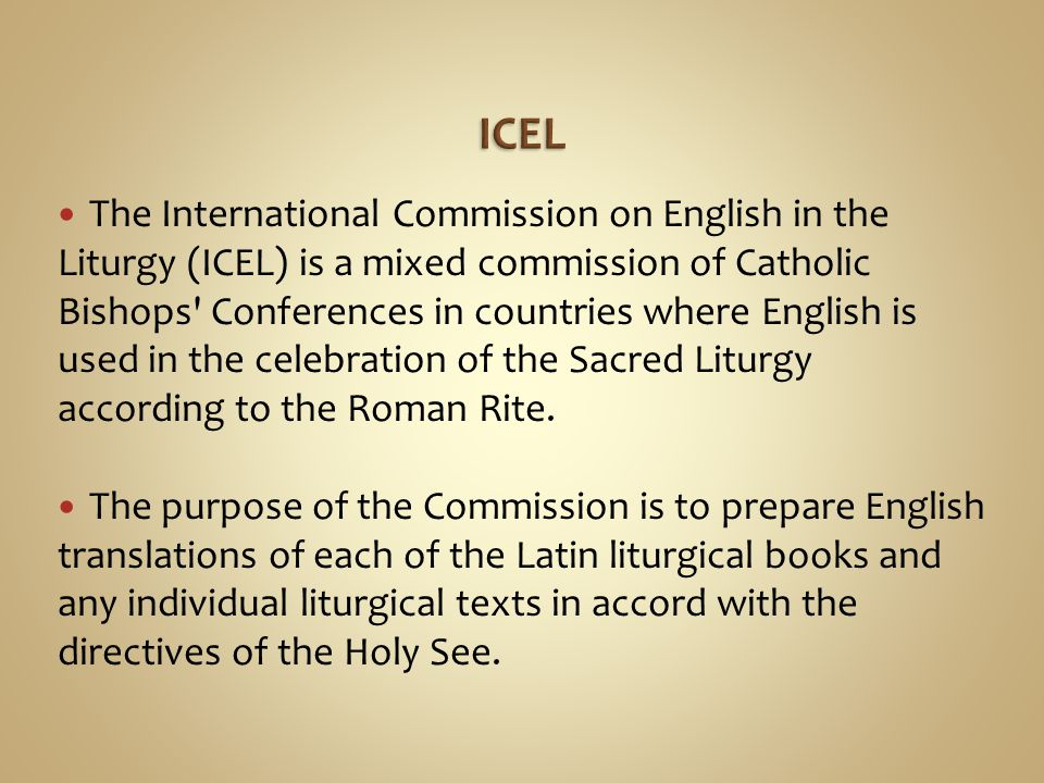 The International Commission on English in the Liturgy (ICEL) is a mixed commission of Catholic Bishops' Conferences in countries where English is use