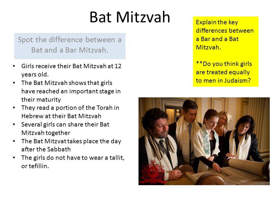 Bat Mitzvah Spot the difference between a Bat and a Bar Mitzvah. Girls receive their Bat Mitzvah at 12 years old. The Bat Mitzvah shows that girls hav