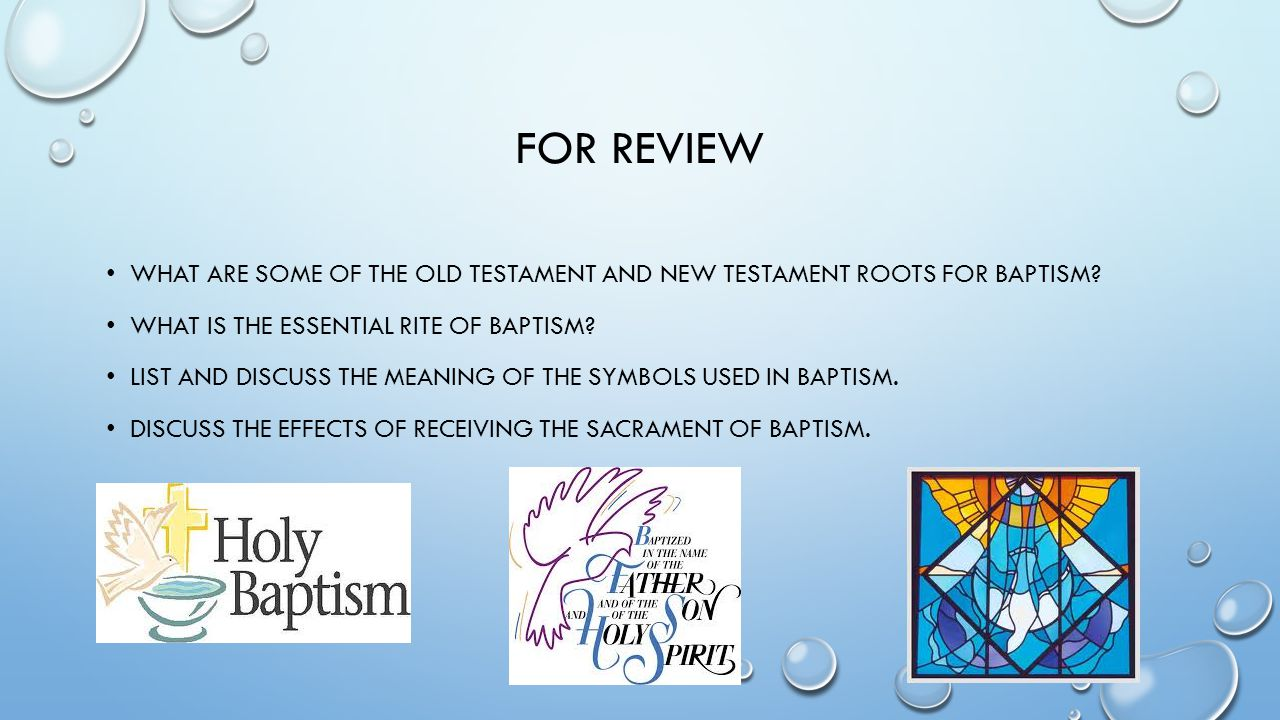 FOR REVIEW WHAT ARE SOME OF THE OLD TESTAMENT AND NEW TESTAMENT ROOTS FOR BAPTISM? WHAT IS THE ESSENTIAL RITE OF BAPTISM? LIST AND DISCUSS THE MEANING