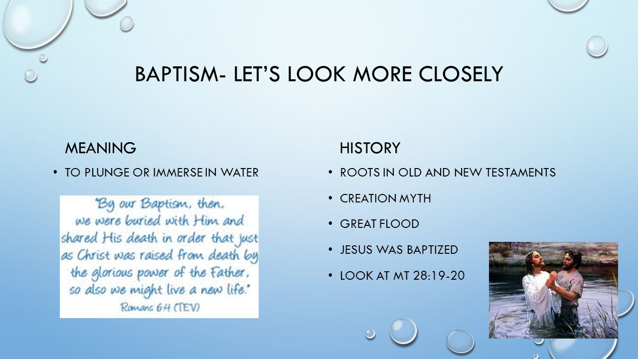 BAPTISM- LET'S LOOK MORE CLOSELY MEANING TO PLUNGE OR IMMERSE IN WATER HISTORY ROOTS IN OLD AND NEW TESTAMENTS CREATION MYTH GREAT FLOOD JESUS WAS BAP