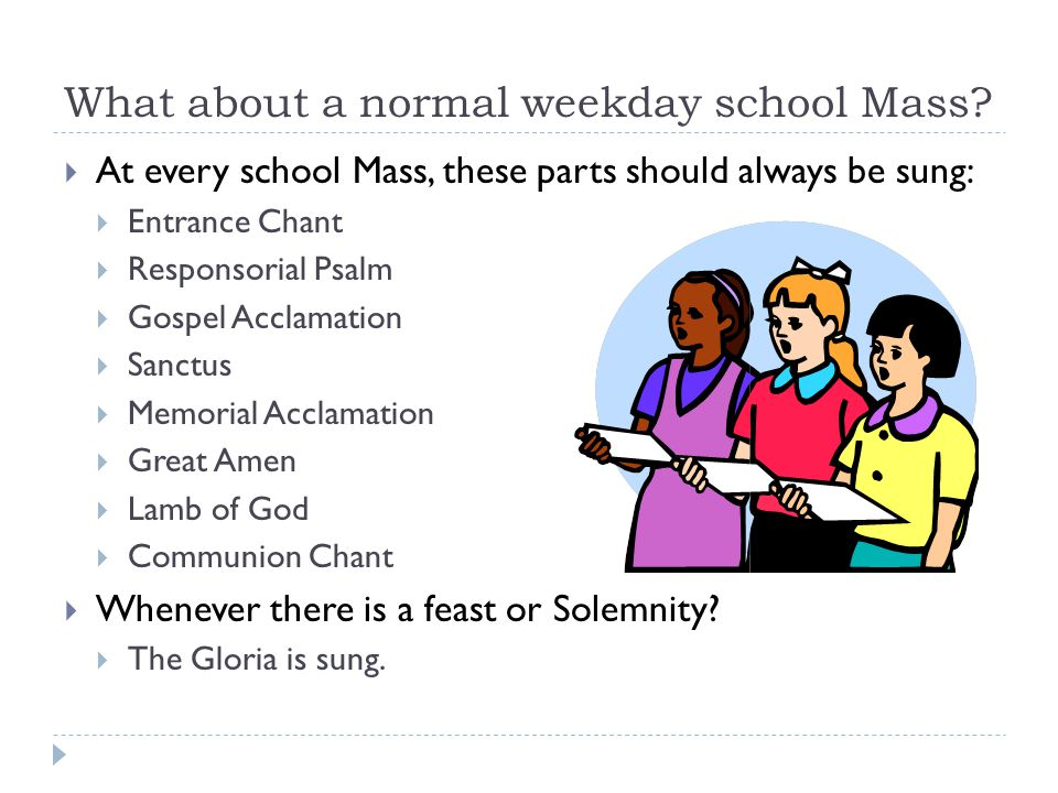 What about a normal weekday school Mass?  At every school Mass, these parts should always be sung:  Entrance Chant  Responsorial Psalm  Gospel Acc