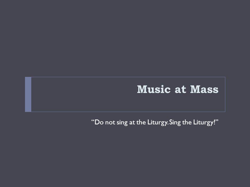 "Music at Mass ""Do not sing at the Liturgy. Sing the Liturgy!"""