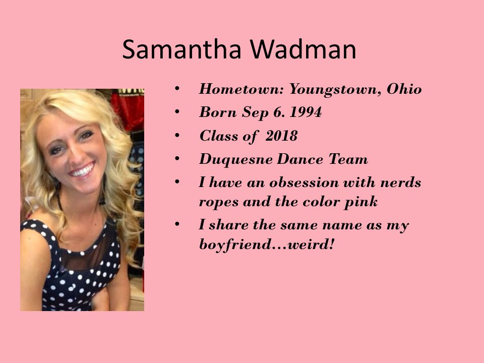 Samantha Wadman Hometown: Youngstown, Ohio Born Sep 6. 1994 Class of 2018 Duquesne Dance Team I have an obsession with nerds ropes and the color pink