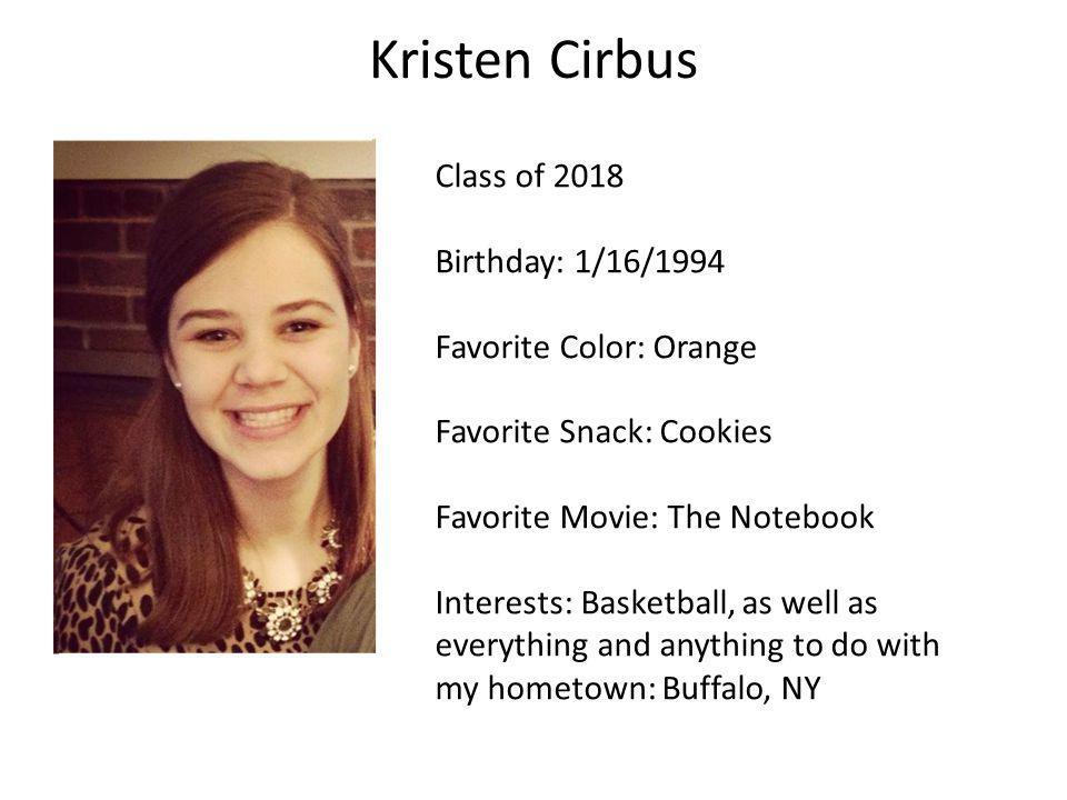 Kristen Cirbus Class of 2018 Birthday: 1/16/1994 Favorite Color: Orange Favorite Snack: Cookies Favorite Movie: The Notebook Interests: Basketball, as