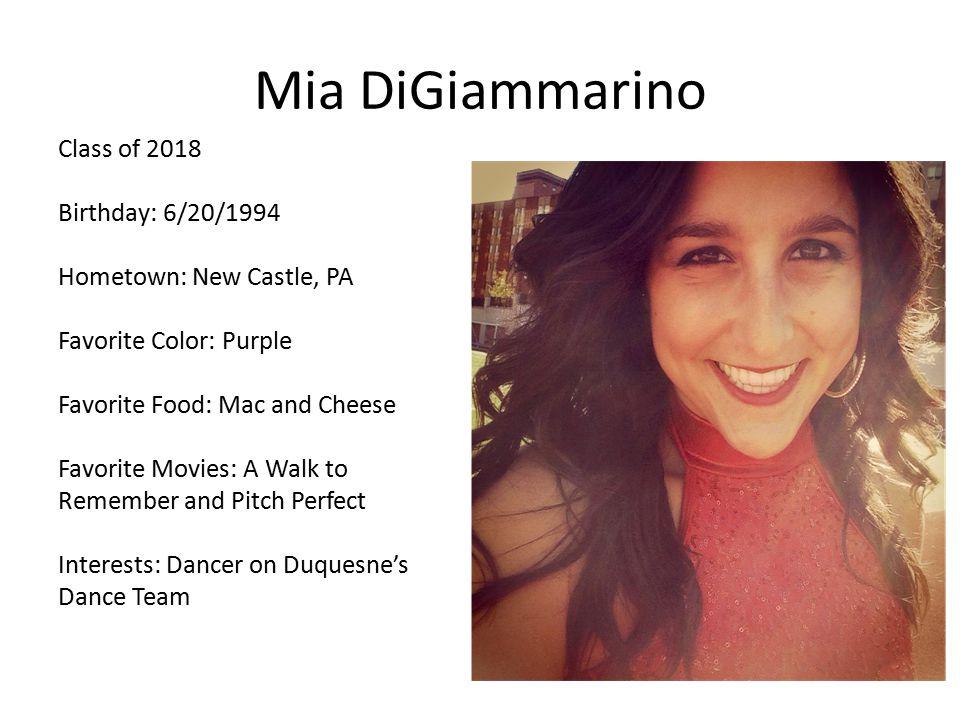 Mia DiGiammarino Class of 2018 Birthday: 6/20/1994 Hometown: New Castle, PA Favorite Color: Purple Favorite Food: Mac and Cheese Favorite Movies: A Wa