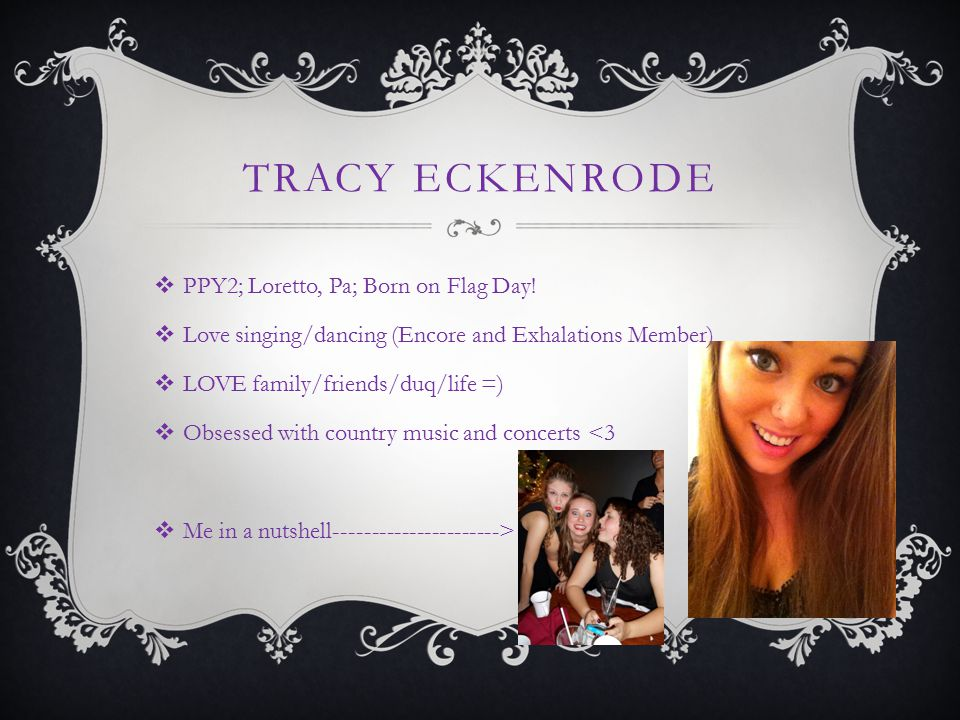 TRACY ECKENRODE  PPY2; Loretto, Pa; Born on Flag Day!  Love singing/dancing (Encore and Exhalations Member)  LOVE family/friends/duq/life =)  Obse