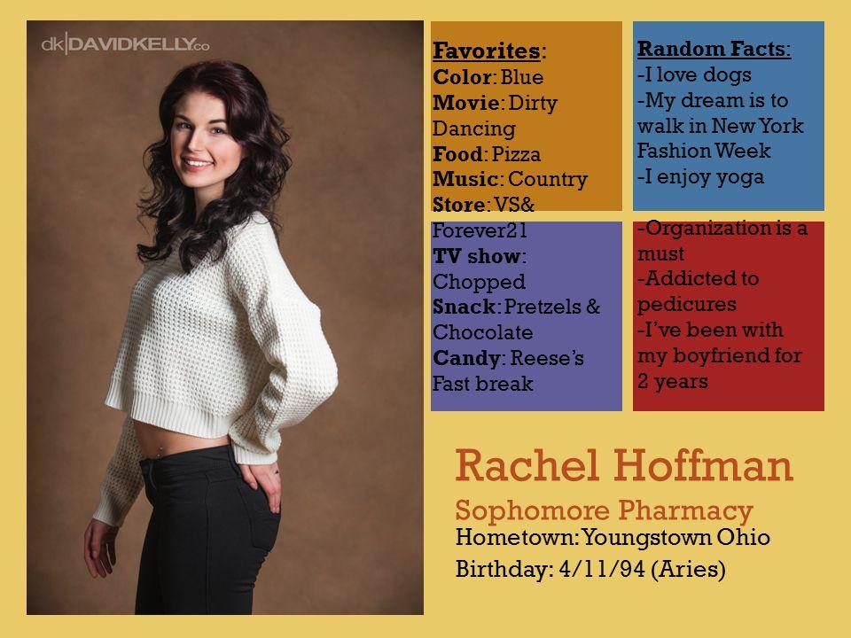 + Rachel Hoffman Sophomore Pharmacy Hometown: Youngstown Ohio Birthday: 4/11/94 (Aries) Favorites: Color: Blue Movie: Dirty Dancing Food: Pizza Music: