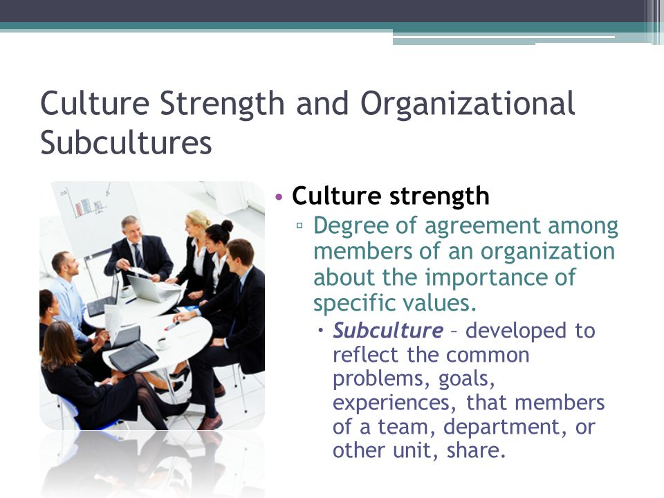 Culture Strength and Organizational Subcultures Culture strength ▫ Degree of agreement among members of an organization about the importance of specific values.