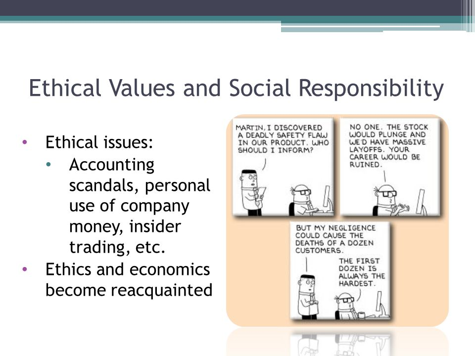 Ethical Values and Social Responsibility Ethical issues: Accounting scandals, personal use of company money, insider trading, etc.