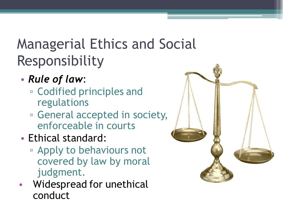 Managerial Ethics and Social Responsibility Rule of law: ▫ Codified principles and regulations ▫ General accepted in society, enforceable in courts Ethical standard: ▫ Apply to behaviours not covered by law by moral judgment.
