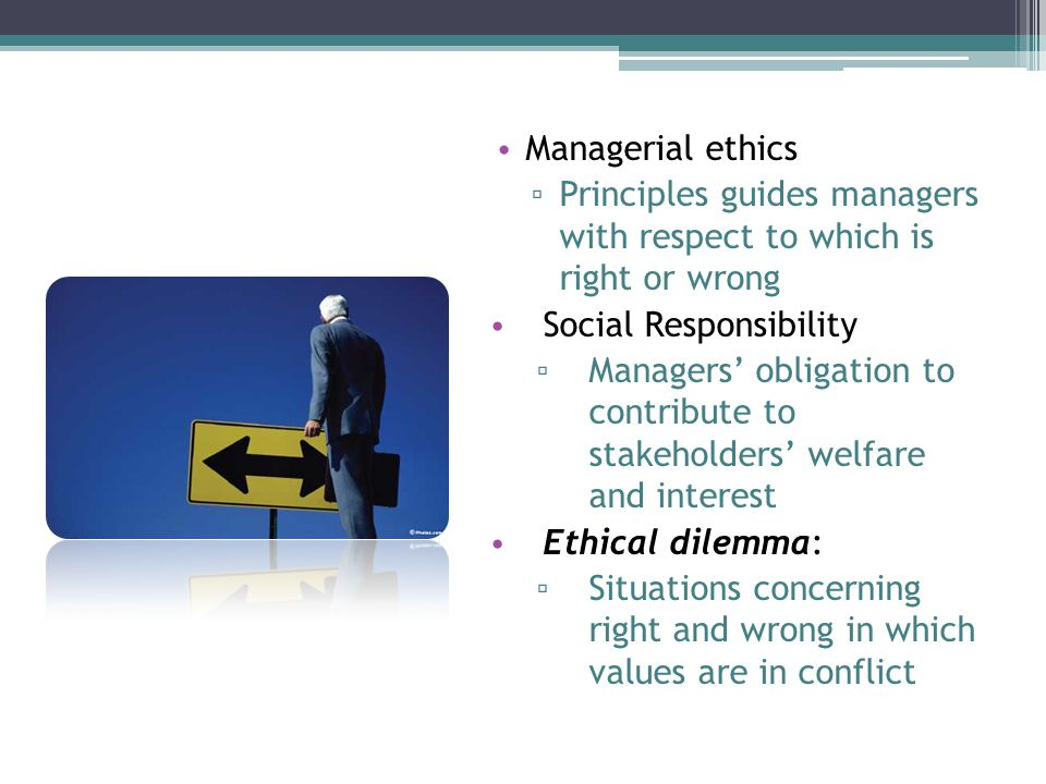 Managerial ethics ▫ Principles guides managers with respect to which is right or wrong Social Responsibility ▫ Managers' obligation to contribute to stakeholders' welfare and interest Ethical dilemma: ▫ Situations concerning right and wrong in which values are in conflict