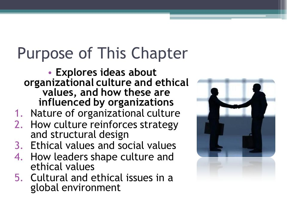 Purpose of This Chapter Explores ideas about organizational culture and ethical values, and how these are influenced by organizations 1.Nature of organizational culture 2.How culture reinforces strategy and structural design 3.Ethical values and social values 4.How leaders shape culture and ethical values 5.Cultural and ethical issues in a global environment